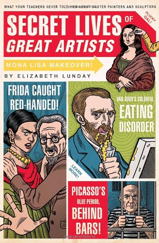 Secret Lives of Great Artists: What Your Teachers Never Told You about Master Painters and Sculptors 9781594742576