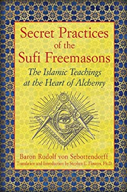 Secret Practices of the Sufi Freemasons: The Islamic Teachings at the Heart of Alchemy 9781594774683