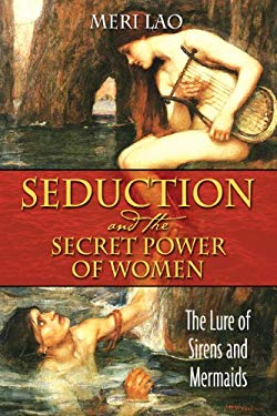 Seduction and the Secret Power of Women: The Lure of Sirens and Mermaids 9781594772016