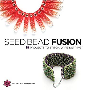 Seed Bead Fusion: 18 Projects to Stitch, Wire & String 9781596681569