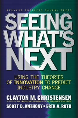 Seeing What's Next: Using the Theories of Innovation to Predict Industry Change 9781591391852