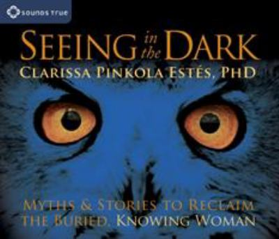 Seeing in the Dark: Myths & Stories to Reclaim the Buried, Knowing Woman 9781591799696