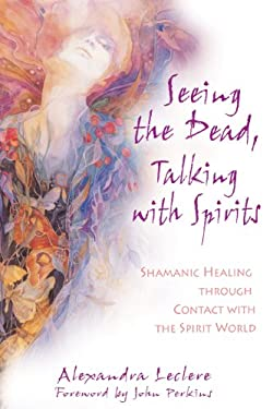Seeing the Dead, Talking with Spirits: Shamanic Healing Through Contact with the Spirit World 9781594770838