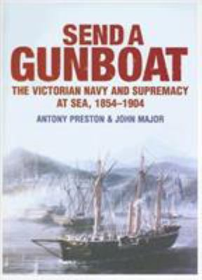 Send a Gunboat: The Victorian Navy and Supremacy at Sea, 1854-1904 9781591148180