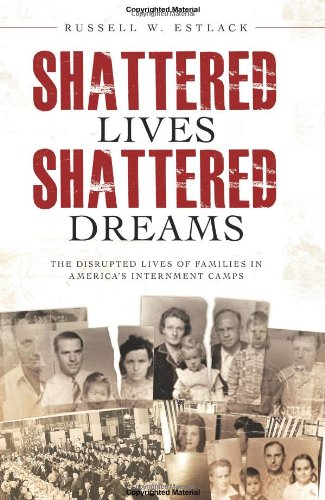 Shattered Lives, Shattered Dreams: The Disrupted Lives of Families in America's Internment Camps 9781599557960