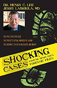 Shocking Cases from Dr. Henry Lee's Forensic Files: The Phil Spector Case, the Priest's Ritual Murder of a Nun, the Brown's Chicken Massacre and More! 9781591027751