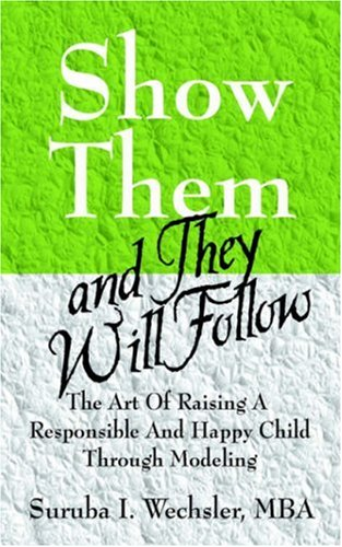 Show Them and They Will Follow: The Art of Raising a Responsible and Happy Child Through Modeling 9781598001204