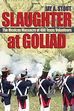 Slaughter at Goliad: The Mexican Massacre of 400 Texas Volunteers 9781591148432