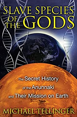 Slave Species of the Gods: The Secret History of the Anunnaki and Their Mission on Earth 9781591431510