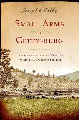 Small Arms at Gettysburg: Infantry and Cavalry Weapons in America's Greatest Battle 9781594160547
