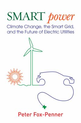 Smart Power: Climate Change, the Smart Grid, and the Future of Electric Utilities 9781597267069