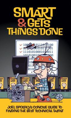 Smart and Gets Things Done: Joel Spolsky's Concise Guide to Finding the Best Technical Talent 9781590598382