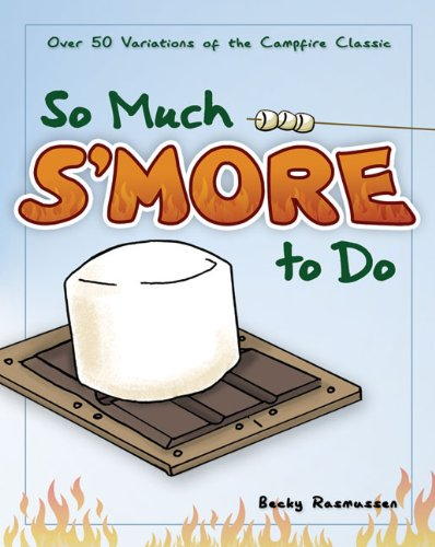 So Much S'More to Do: 50 Variations of the Campfire Classic 9781591932673