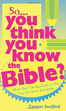 So You Think You Know the Bible?: More Than 700 Questions to Test Your Scripture Knowledge 9781597890632