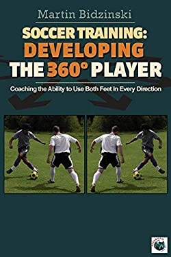 Soccer Training: Developing the 360 Degree Player: Coaching the Ability to Use Both Feet in Every Direction 9781591641162