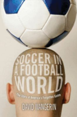 Soccer in a Football World: The Story of America's Forgotten Game 9781592138852