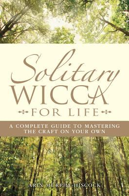 Solitary Wicca for Life: A Complete Guide to Mastering the Craft on Your Own 9781593373535