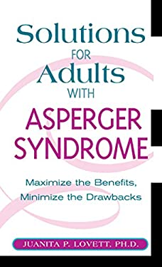 Solutions for Adults with Asperger Syndrome: Maximizing the Benefits, Minimizing the Drawbacks to Achieve Success 9781592331642