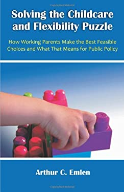 Solving the Childcare and Flexibility Puzzle: How Working Parents Make the Best Feasible Choices and What That Means for Public Policy 9781599428680