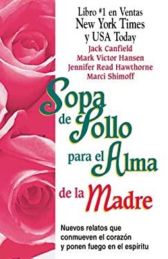 Sopa de Pollo Para El Alma de La Madre: Nuevos Relatos Que Conmueven El Corazon y Ponen Fuego En El Espiritu 9781598209723
