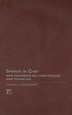 Spinner in Chief: How Presidents Sell Their Policies and Themselves 9781594512674