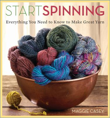 Start Spinning: Everything You Need to Know to Make Great Yarn 9781596680654
