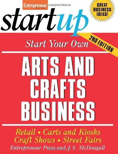 Start Your Own Arts and Crafts Business: Retail, Carts and Kiosks, Craft Shows, Street Fairs 9781599181004
