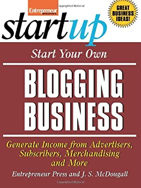 Start Your Own Blogging Business: Generate Income from Advertisers, Subscribers, Merchandising and More 9781599180472