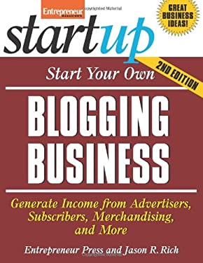 Start Your Own Blogging Business: Generate Income from Advertisers, Subscibers, Merchandising, and More 9781599183763