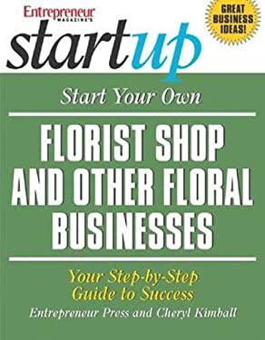 Start Your Own Florist Shop and Other Floral Businesses: Your Step-By-Step Guide to Success 9781599180274