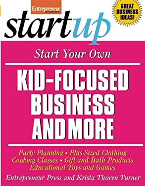 Start Your Own Kid-Focused Business and More: Party Planning, Plus-Sized Clothing, Cooking Classes, Gift and Bath Products, Educational Toys and Games 9781599182582