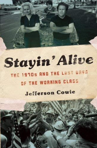 Stayin' Alive: The 1970s and the Last Days of the Working Class 9781595587077