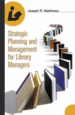 Strategic Planning and Management for Library Managers 9781591582311