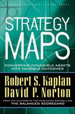Strategy Maps: Converting Intangible Assets Into Tangible Outcomes 9781591391340