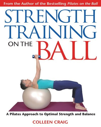 Strength Training on the Ball: A Pilates Approach to Optimal Strength and Balance 9781594770111