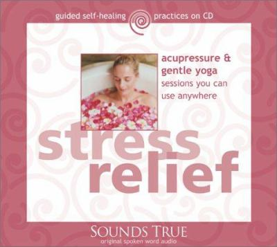 Stress Relief: Acupressure & Gentle Yoga Sessions You Can Use Anywhere 9781591790860