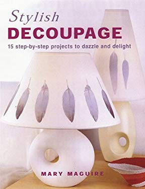 Stylish Decoupage: 15 Step-By-Step Projects to Dazzle and Delight 9781592232307