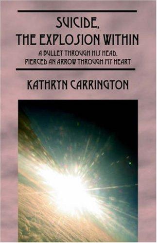 Suicide, the Explosion Within: A Bullet Through His Head, Pierced an Arrow Through My Heart 9781598004885
