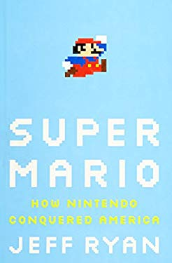 Super Mario: How Nintendo Conquered America 9781591844051