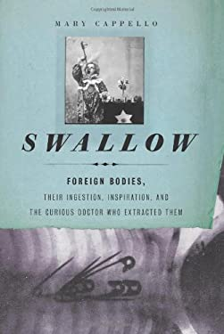 Swallow: Foreign Bodies, Their Ingestion, Inspiration, and the Curious Doctor Who Extracted Them 9781595583956