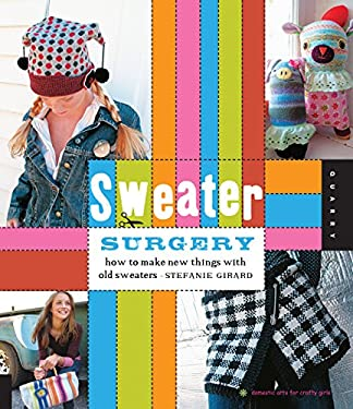 Sweater Surgery: How to Make New Things with Old Sweaters 9781592536252