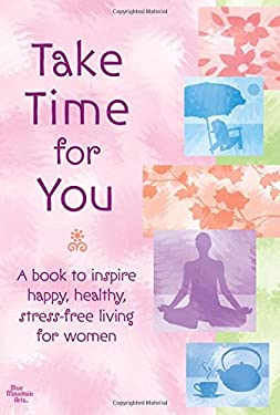 Take Time for You: A Book to Inspire Happy, Healthy, Stress-Free Living for Women 9781598421934