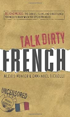 Talk Dirty French: Beyond Merde: The Curses, Slang, and Street Lingo You Need to Know When You Speak Francais 9781598696653