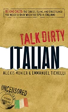 Talk Dirty Italian: Beyond Cazzo: The Curses, Slang, and Street Lingo You Need to Know When You Speak Italiano 9781598697698