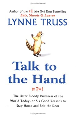 Talk to the Hand: The Utter Bloody Rudeness of the World Today, or Six Good Reasons to Stay Home and Bolt the Door 9781592401925