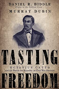 Tasting Freedom: Octavius Catto and the Battle for Equality in Civil War America 9781592134656