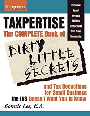 Taxpertise: The Complete Book of Dirty Little Secrets and Tax Deductions for Small Business the IRS Doesn't Want You to Know 9781599183503