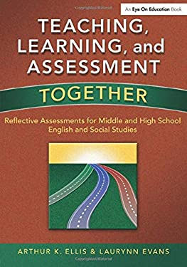 Teaching, Learning & Assessment Together: Reflective Assessments for Middle & High School English & Social Studies 9781596671584