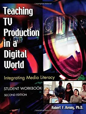 Teaching TV Production in a Digital World: Integrating Media Literacy, Student Workbook 9781591582045