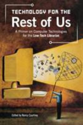 Technology for the Rest of Us: A Primer on Computer Technologies for the Low-Tech Librarian 9781591582335